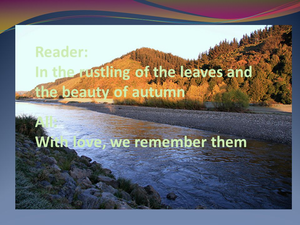 Reader: In the rustling of the leaves and the beauty of autumn All: With love, we remember them