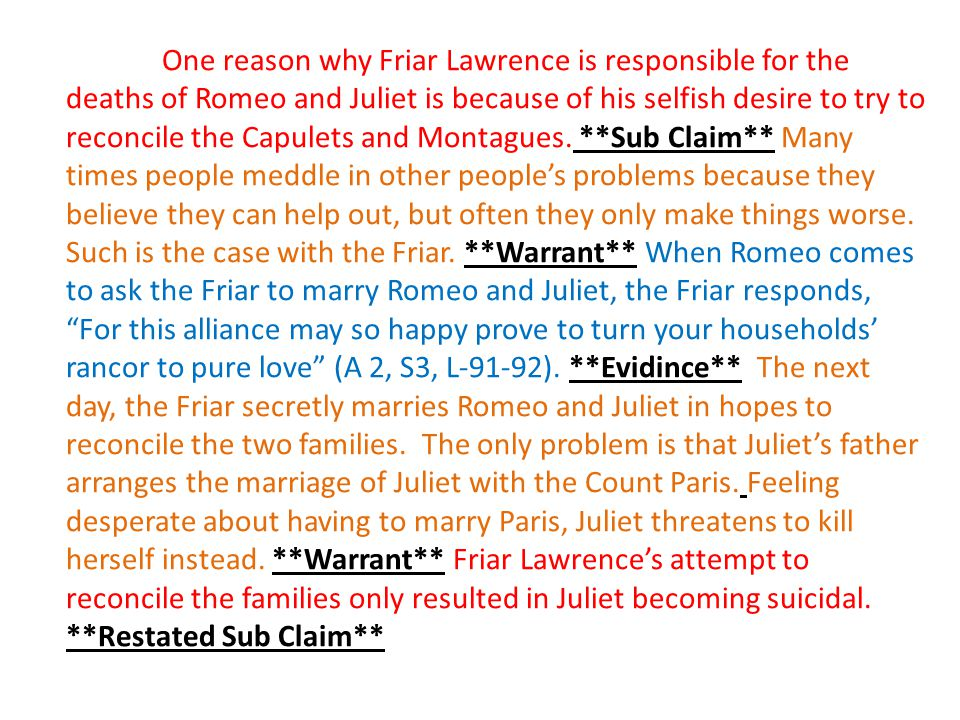 One reason why Friar Lawrence is responsible for the deaths of Romeo and Juliet is because of his selfish desire to try to reconcile the Capulets and Montagues.