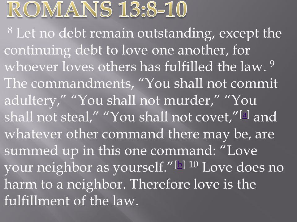 8 Let no debt remain outstanding, except the continuing debt to love one another, for whoever loves others has fulfilled the law. 9 The commandments,