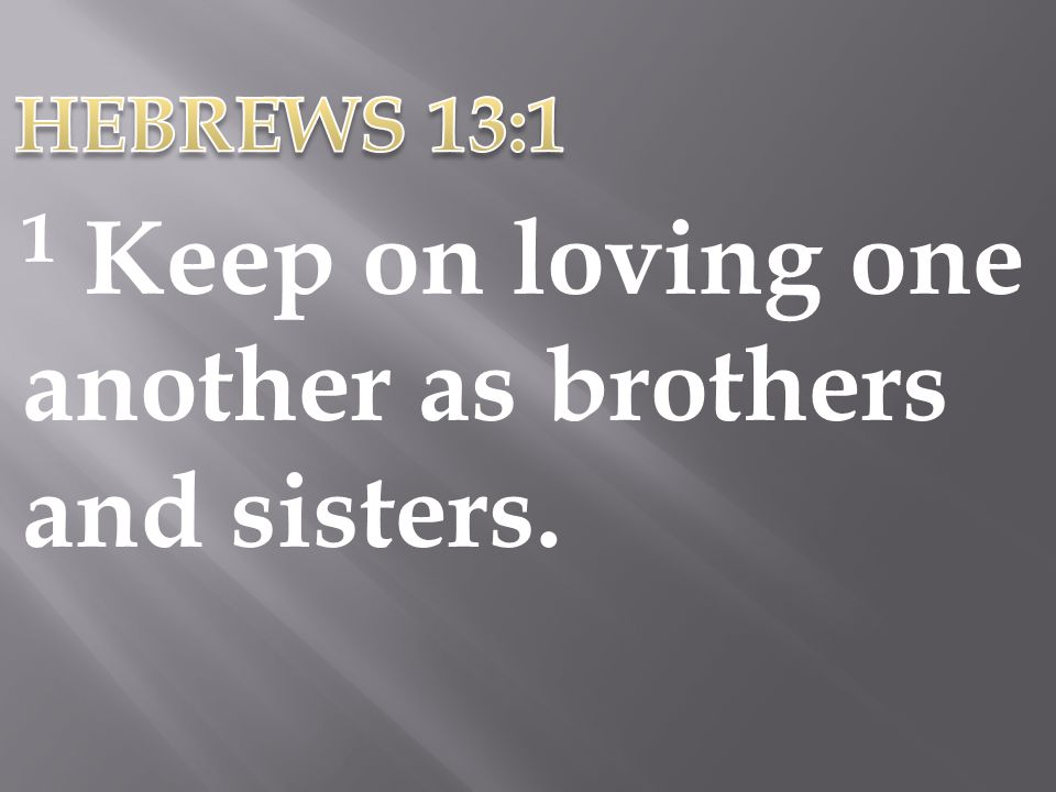 1 Keep on loving one another as brothers and sisters.