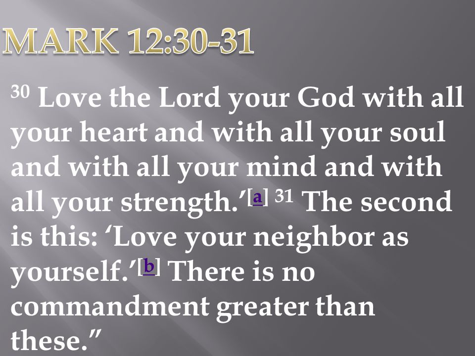 30 Love the Lord your God with all your heart and with all your soul and with all your mind and with all your strength. [a] 31 The second is this: Lov