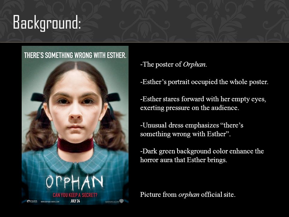 Sources: -Orphan, Jaume Collet-Serra, 2009 -Orphan,Wikipedia: http://en.wikipedia.org/wiki/Orphan_%28film%29, September 25, 2010 http://en.wikipedia.org/wiki/Orphan_%28film%29 -Orphan offical website: http://orphan-movie.warnerbros.com/, September 25, 2010http://orphan-movie.warnerbros.com/