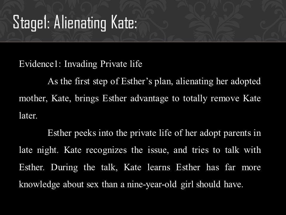 Stage1: Alienating Kate: Evidence1: Invading Private life As the first step of Esthers plan, alienating her adopted mother, Kate, brings Esther advantage to totally remove Kate later.