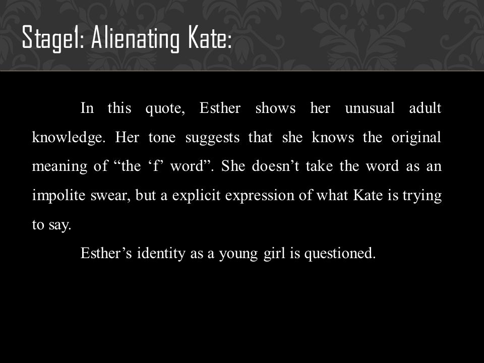 Stage1: Alienating Kate: In this quote, Esther shows her unusual adult knowledge.