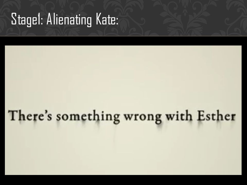 Stage1: Alienating Kate: Identities revealed in this stage: -Esther abnormally wish to break the relationship with her adopted mother.