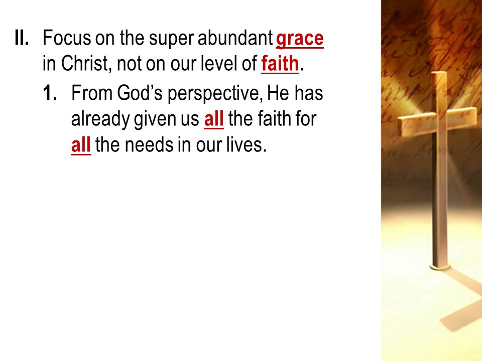 II. Focus on the super abundant grace in Christ, not on our level of faith.