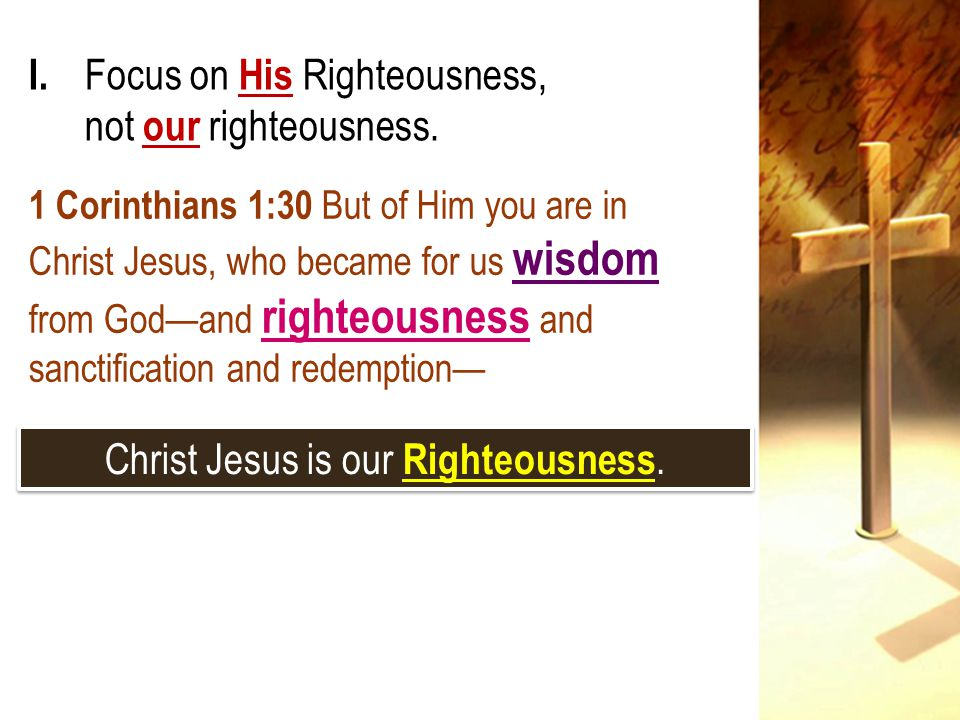 I. Focus on His Righteousness, not our righteousness.