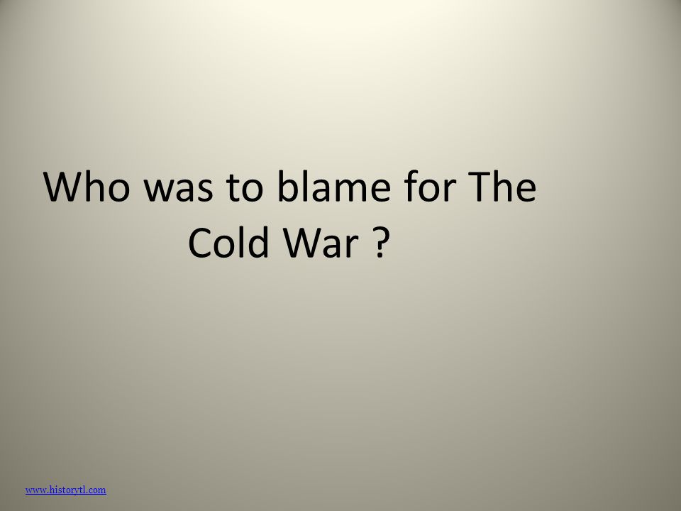 Who was to blame for The Cold War ? www.historytl.com