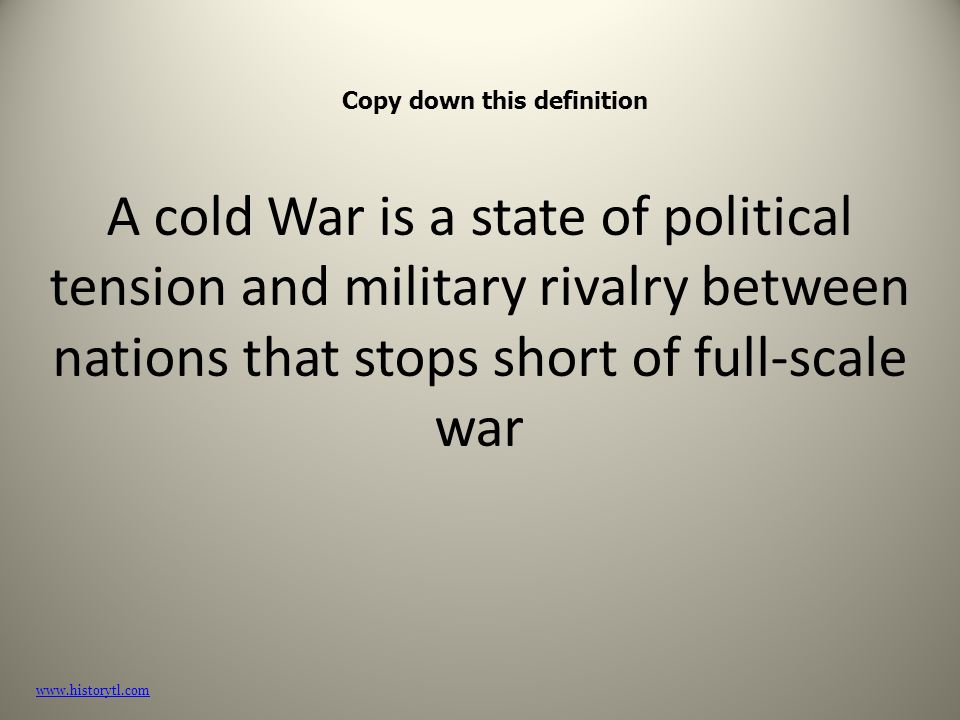 A cold War is a state of political tension and military rivalry between nations that stops short of full-scale war www.historytl.com Copy down this definition