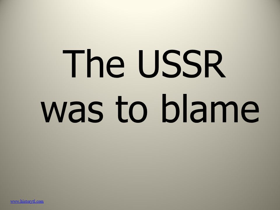 The USSR was to blame www.historytl.com