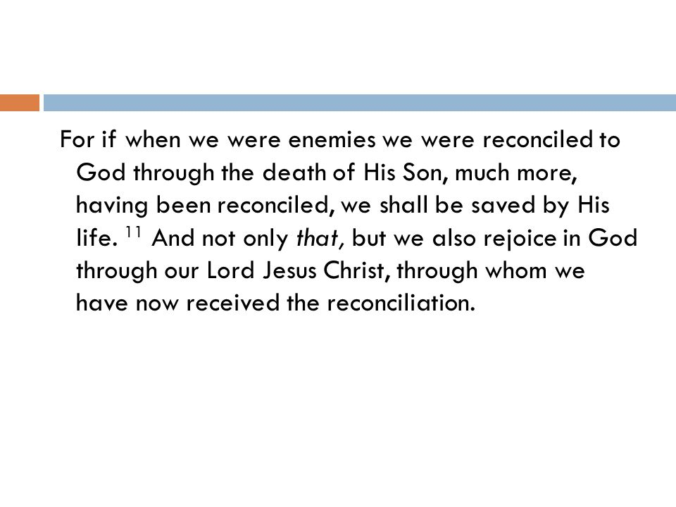 For if when we were enemies we were reconciled to God through the death of His Son, much more, having been reconciled, we shall be saved by His life.