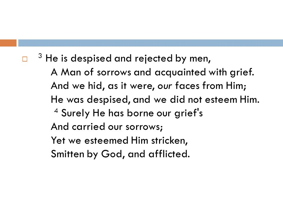 3 He is despised and rejected by men, A Man of sorrows and acquainted with grief.