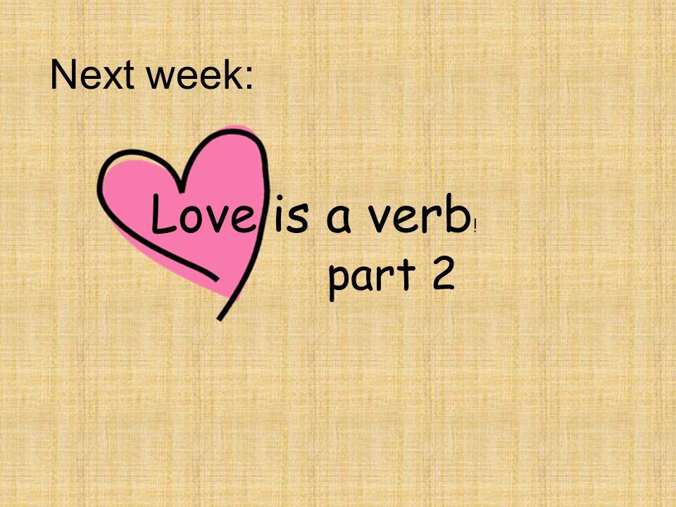 Next week: part 2 Love is a verb !