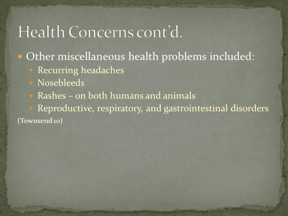 Other miscellaneous health problems included: Recurring headaches Nosebleeds Rashes – on both humans and animals Reproductive, respiratory, and gastro