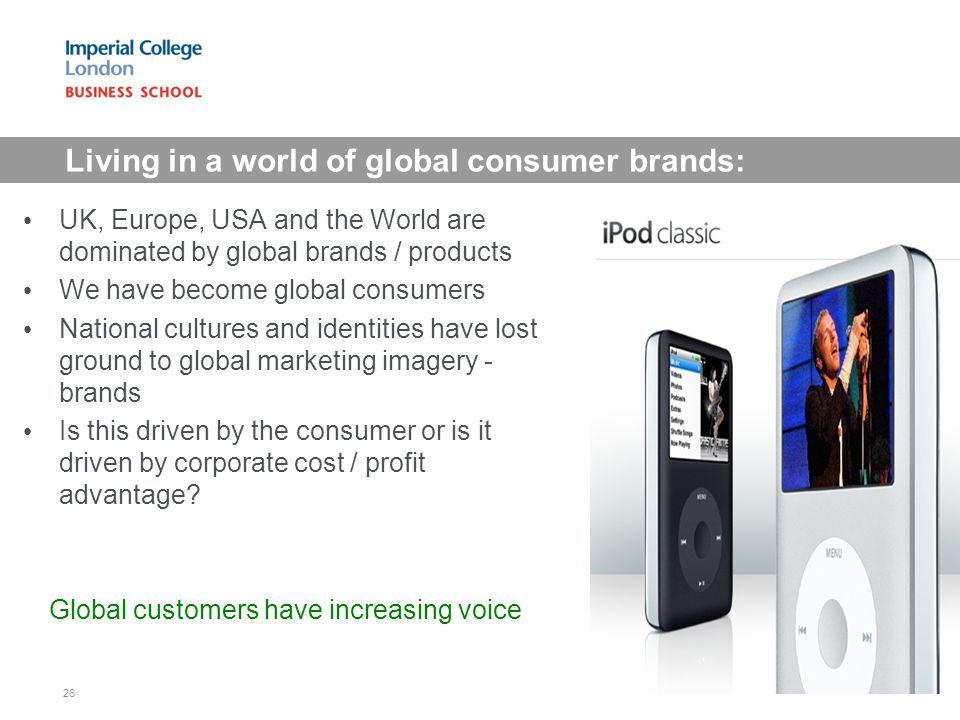 Living in a world of global consumer brands: UK, Europe, USA and the World are dominated by global brands / products We have become global consumers N
