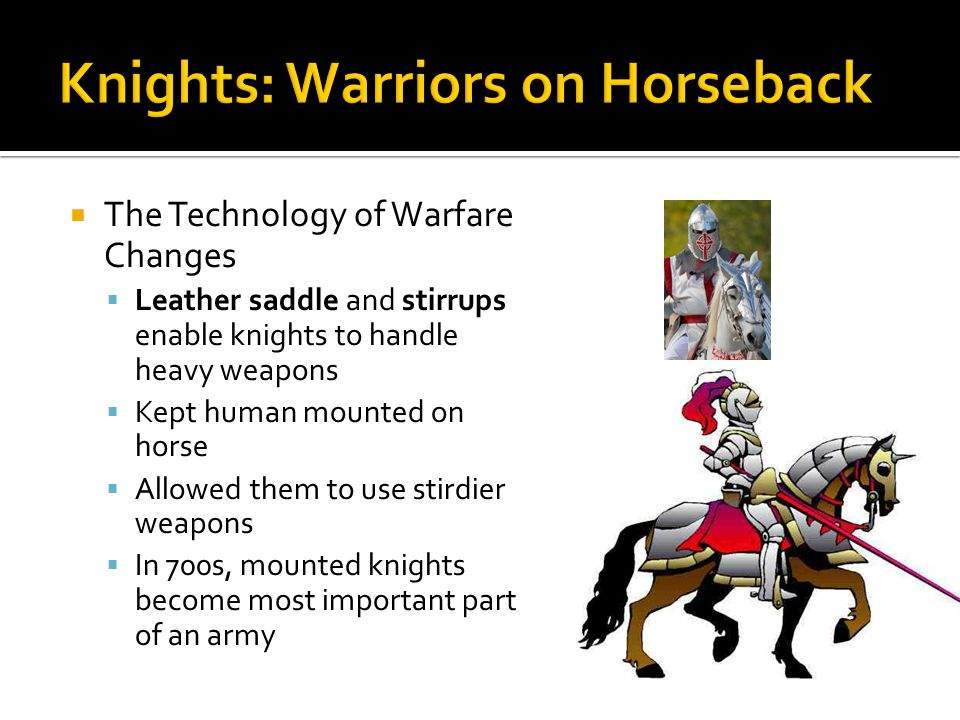 The Technology of Warfare Changes Leather saddle and stirrups enable knights to handle heavy weapons Kept human mounted on horse Allowed them to use s