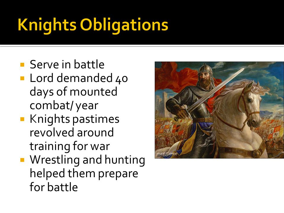Serve in battle Lord demanded 40 days of mounted combat/ year Knights pastimes revolved around training for war Wrestling and hunting helped them prep