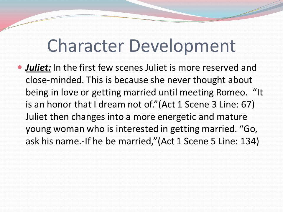 Character Development Juliet: In the first few scenes Juliet is more reserved and close-minded. This is because she never thought about being in love