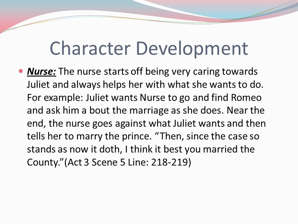 Character Development Nurse: The nurse starts off being very caring towards Juliet and always helps her with what she wants to do. For example: Juliet