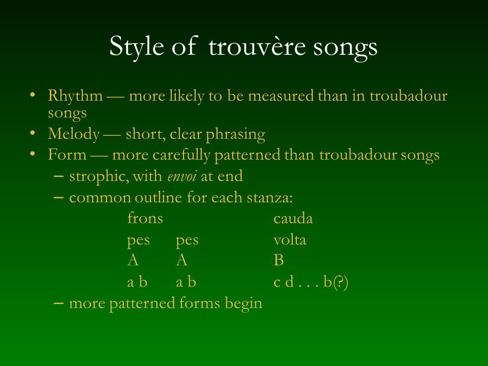 Style of trouvère songs Rhythm more likely to be measured than in troubadour songs Melody short, clear phrasing Form more carefully patterned than tro