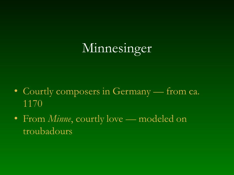 Minnesinger Courtly composers in Germany from ca. 1170 From Minne, courtly love modeled on troubadours