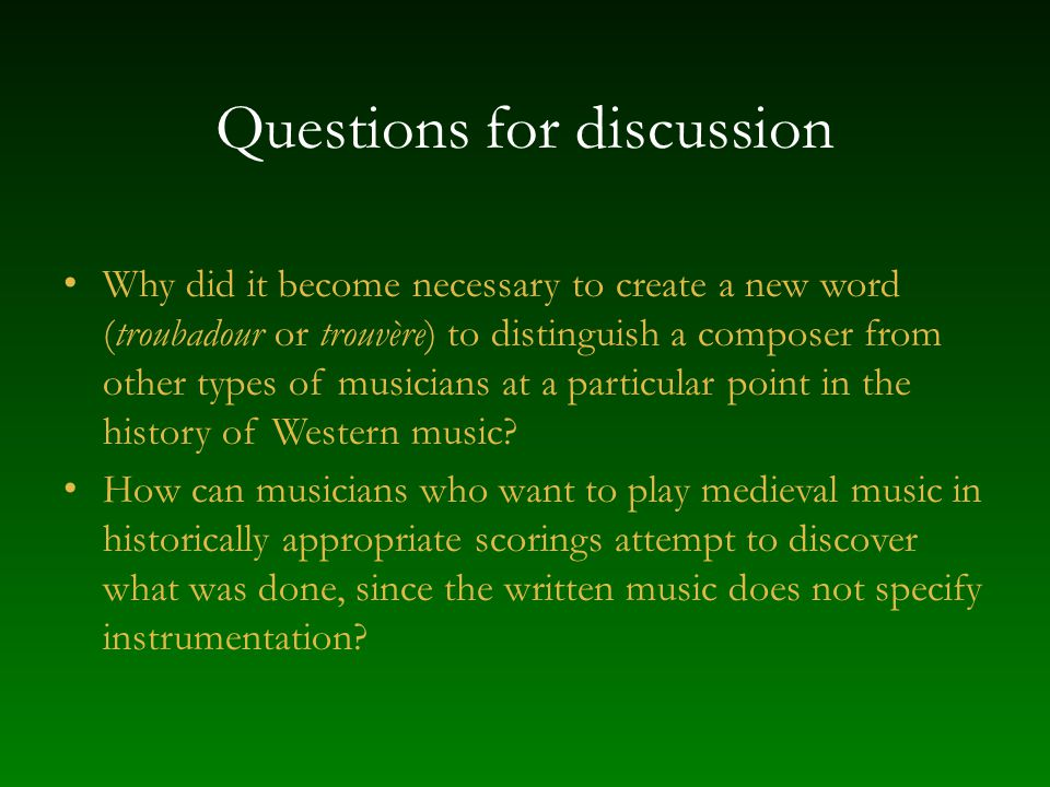 Questions for discussion Why did it become necessary to create a new word (troubadour or trouvère) to distinguish a composer from other types of music