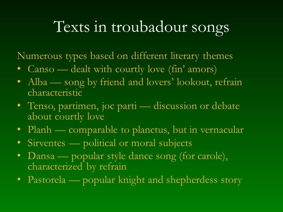 Style in troubadour songs Scoring voice, probably with instruments Rhythm text-based probably more measured than chant Melody simple lines, became steadily less dependent on modal construction – wider ambitus than chant – repetitious figures – general freedom some approach major-minor forms – strophic various simple patterns of stanzas, sometimes with refrains – open and closed cadences to create continuity and finality