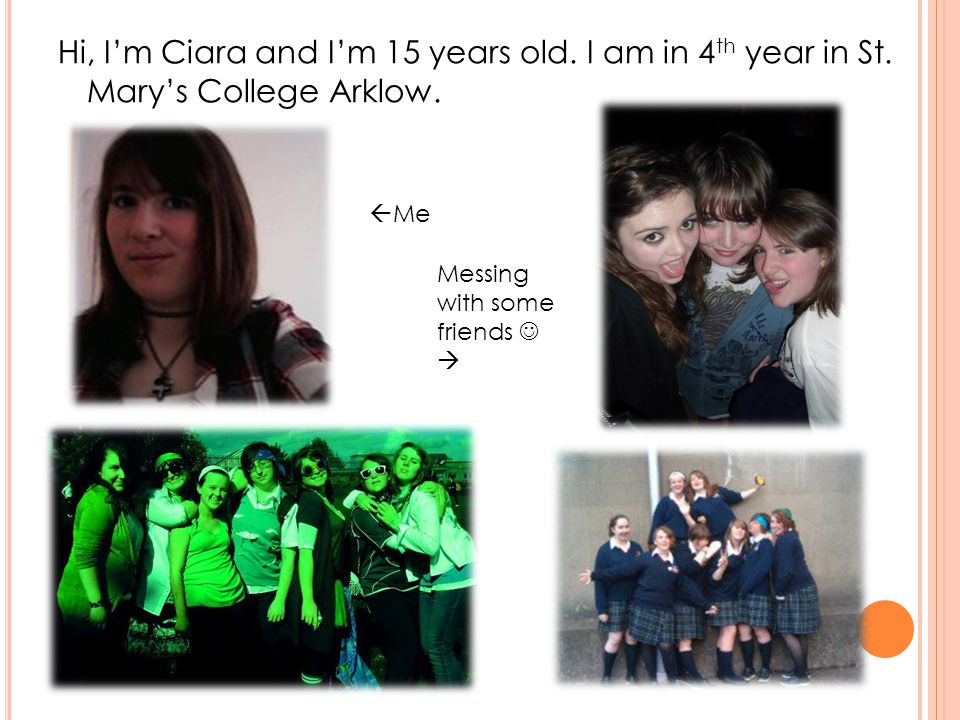 Hi, Im Ciara and Im 15 years old. I am in 4 th year in St.