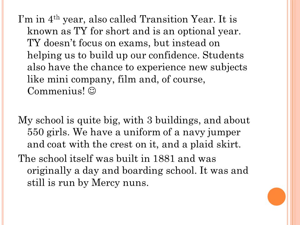 Im in 4 th year, also called Transition Year. It is known as TY for short and is an optional year.
