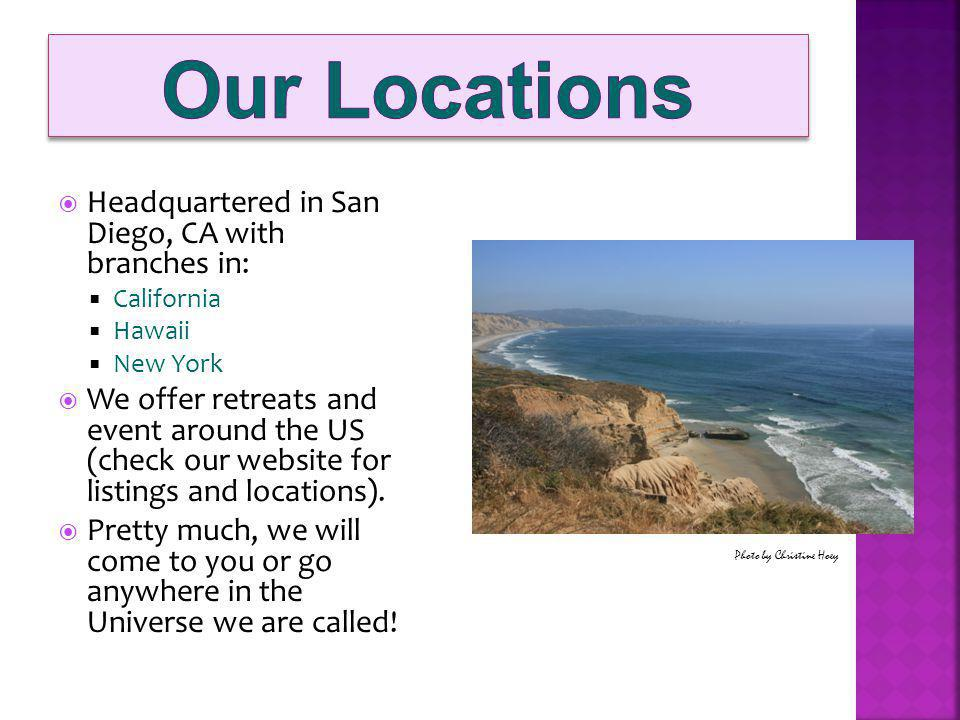 Headquartered in San Diego, CA with branches in: California Hawaii New York We offer retreats and event around the US (check our website for listings and locations).