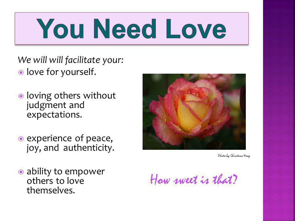 We will will facilitate your: love for yourself. loving others without judgment and expectations.
