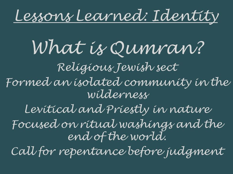 Lessons Learned: Identity What is Qumran? Religious Jewish sect Formed an isolated community in the wilderness Levitical and Priestly in nature Focuse
