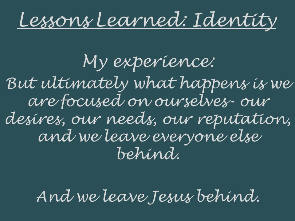 Lessons Learned: Identity My experience: But ultimately what happens is we are focused on ourselves- our desires, our needs, our reputation, and we le