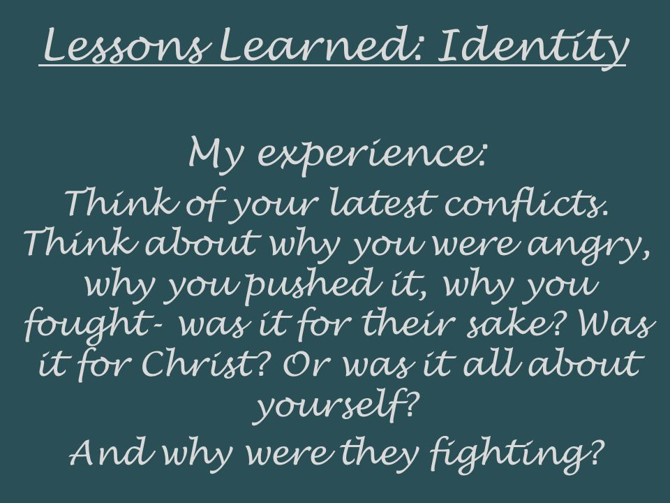 Lessons Learned: Identity My experience: Think of your latest conflicts. Think about why you were angry, why you pushed it, why you fought- was it for