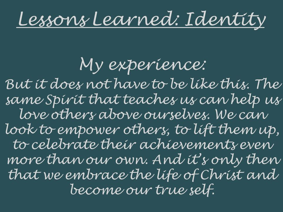 Lessons Learned: Identity My experience: But it does not have to be like this. The same Spirit that teaches us can help us love others above ourselves