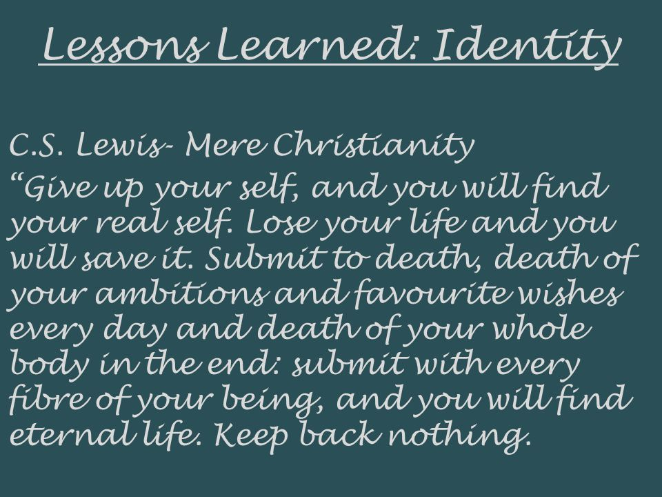 Lessons Learned: Identity C.S. Lewis- Mere Christianity Give up your self, and you will find your real self. Lose your life and you will save it. Subm