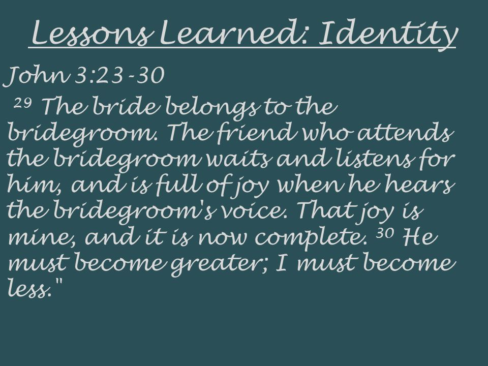 Lessons Learned: Identity John 3:23-30 29 The bride belongs to the bridegroom. The friend who attends the bridegroom waits and listens for him, and is