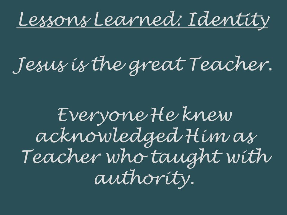Lessons Learned: Identity Jesus is the great Teacher. Everyone He knew acknowledged Him as Teacher who taught with authority.