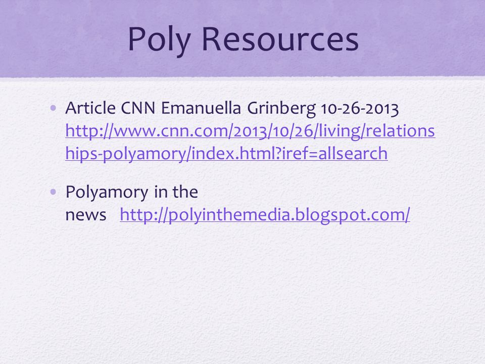 Poly Resources Article CNN Emanuella Grinberg 10-26-2013 http://www.cnn.com/2013/10/26/living/relations hips-polyamory/index.html?iref=allsearch http://www.cnn.com/2013/10/26/living/relations hips-polyamory/index.html?iref=allsearch Polyamory in the news http://polyinthemedia.blogspot.com/ http://polyinthemedia.blogspot.com/