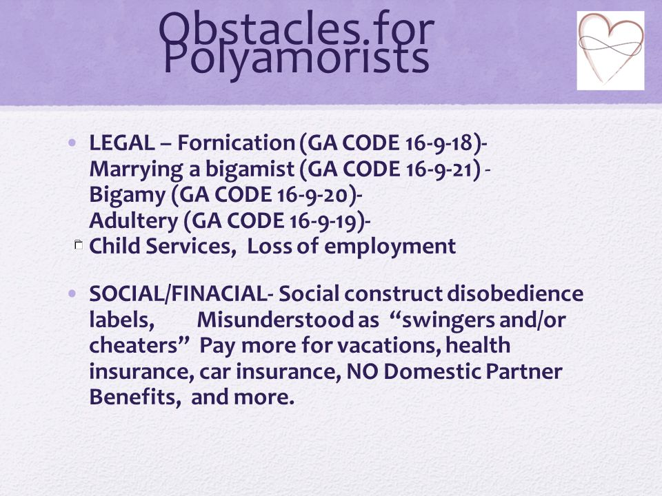 Obstacles for Polyamorists LEGAL – Fornication (GA CODE 16-9-18)- Marrying a bigamist (GA CODE 16-9-21) - Bigamy (GA CODE 16-9-20)- Adultery (GA CODE 16-9-19)- Child Services, Loss of employment SOCIAL/FINACIAL- Social construct disobedience labels, Misunderstood as swingers and/or cheaters Pay more for vacations, health insurance, car insurance, NO Domestic Partner Benefits, and more.