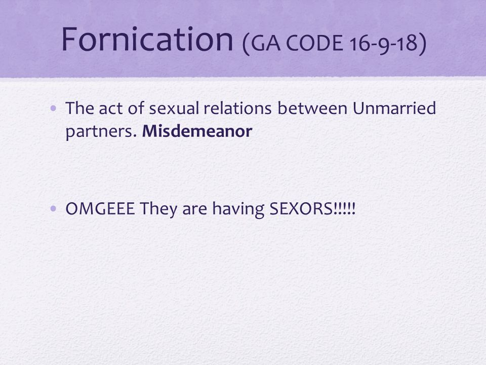 Fornication (GA CODE 16-9-18) The act of sexual relations between Unmarried partners.