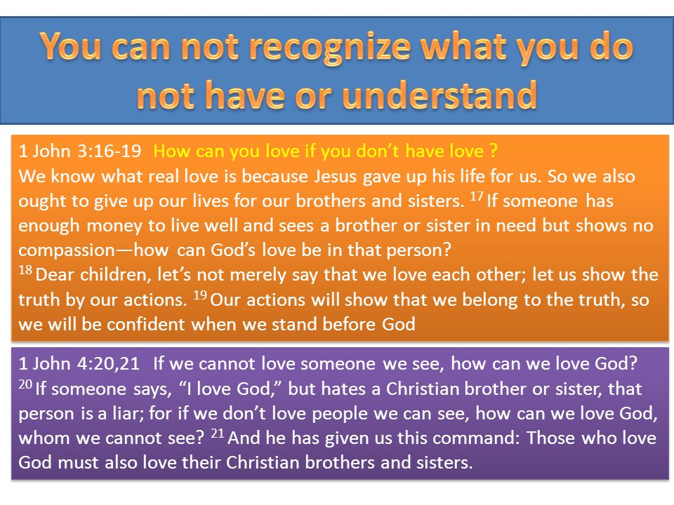 1 John 3:16-19How can you love if you dont have love ? We know what real love is because Jesus gave up his life for us. So we also ought to give up ou