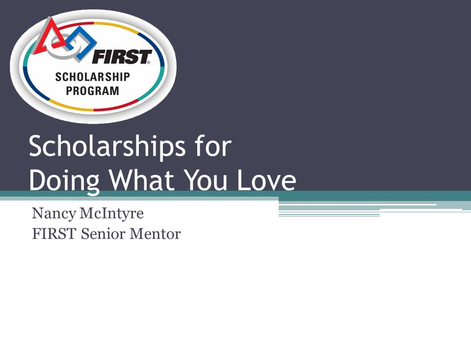 Scholarships for Doing What You Love Nancy McIntyre FIRST Senior Mentor