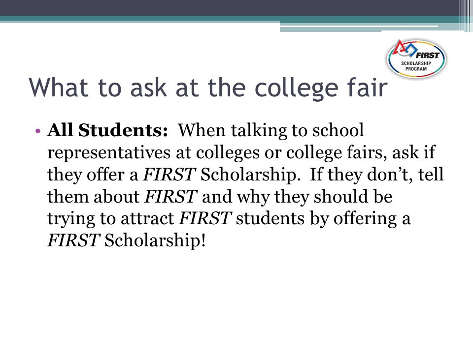 What to ask at the college fair All Students: When talking to school representatives at colleges or college fairs, ask if they offer a FIRST Scholarship.