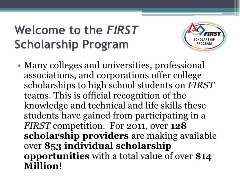 Welcome to the FIRST Scholarship Program Many colleges and universities, professional associations, and corporations offer college scholarships to high school students on FIRST teams.
