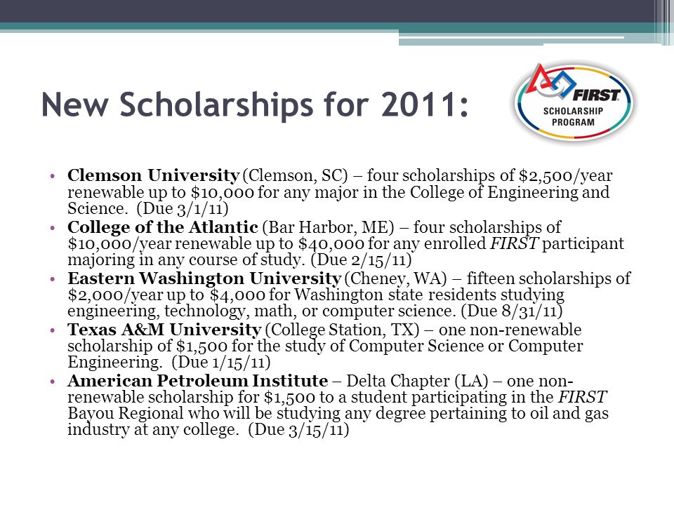 New Scholarships for 2011: Clemson University (Clemson, SC) – four scholarships of $2,500/year renewable up to $10,000 for any major in the College of Engineering and Science.