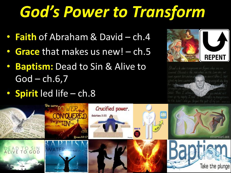 Gods Power to Transform Faith of Abraham & David – ch.4 Grace that makes us new! – ch.5 Baptism: Dead to Sin & Alive to God – ch.6,7 Spirit led life –