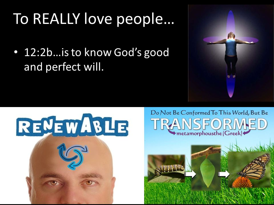 To REALLY love people… 12:2b…is to know Gods good and perfect will.