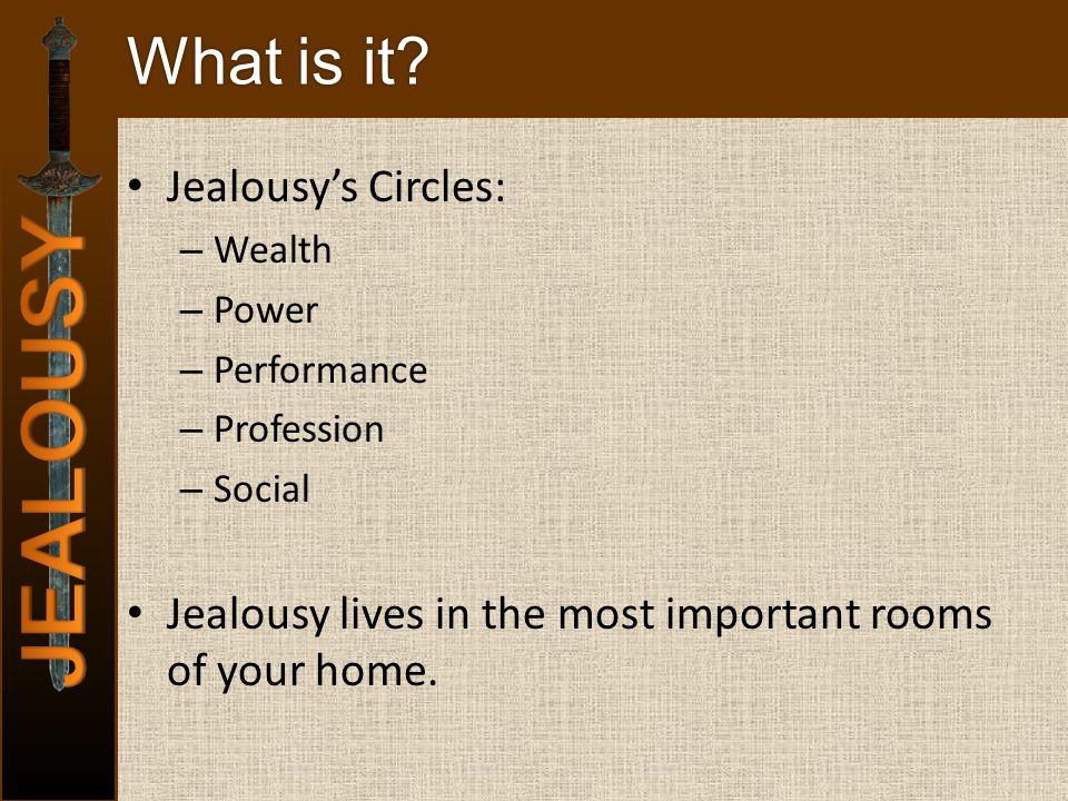 What is it? Jealousys Circles: – Wealth – Power – Performance – Profession – Social Jealousy lives in the most important rooms of your home.