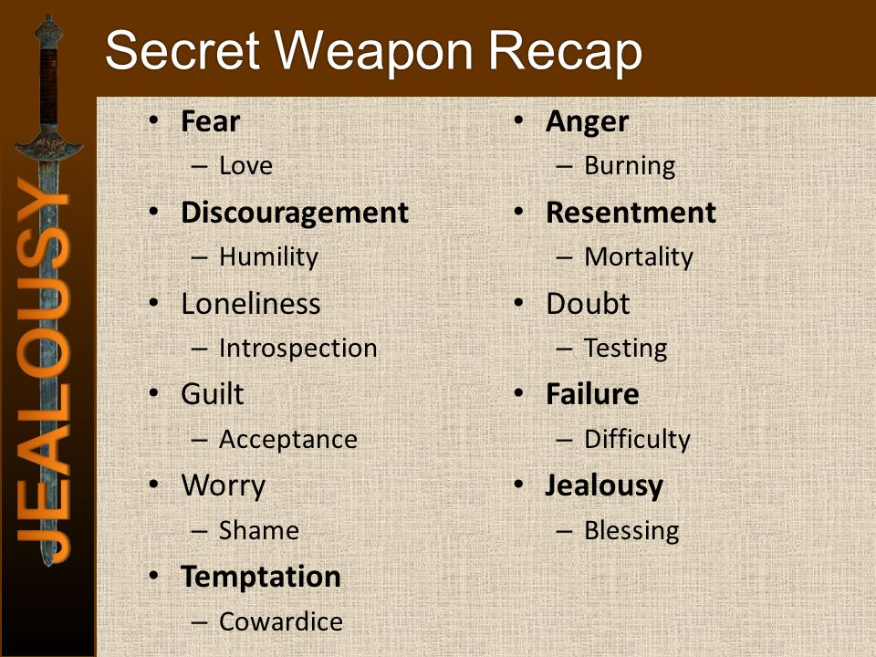 Secret Weapon Recap Fear – Love Discouragement – Humility Loneliness – Introspection Guilt – Acceptance Worry – Shame Temptation – Cowardice Anger – Burning Resentment – Mortality Doubt – Testing Failure – Difficulty Jealousy – Blessing